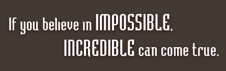 If you believe in IMPOSSIBLE, INCREDIBLE can come true.